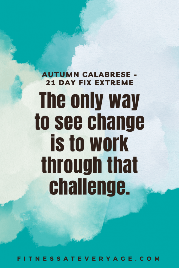 The only way to see change is to work through that challenge - 21 Day Fix Extreme Quotes