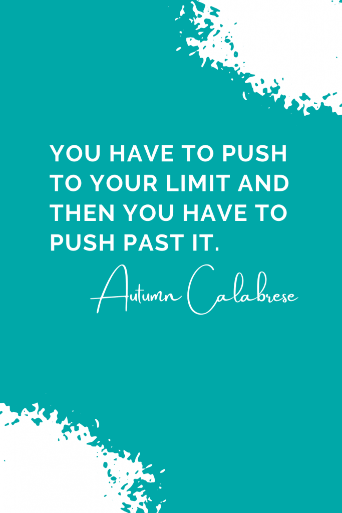 You have to push to your limit and then you have to push past it - Autumn Calabrese Quotes
